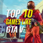 Top 10 games zoals GTA 5