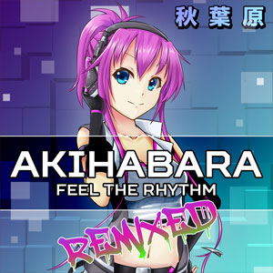 Akihabara Feel the Rhythm Remixed